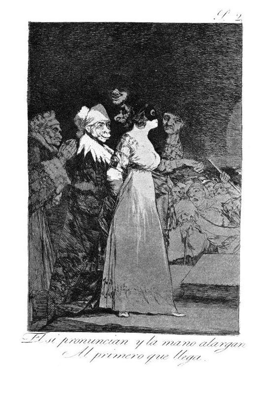 They say 'yes' and give their hand to the first comer - Francisco Goya
